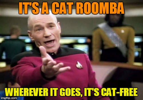 Picard Wtf Meme | IT'S A CAT ROOMBA WHEREVER IT GOES, IT'S CAT-FREE | image tagged in memes,picard wtf | made w/ Imgflip meme maker