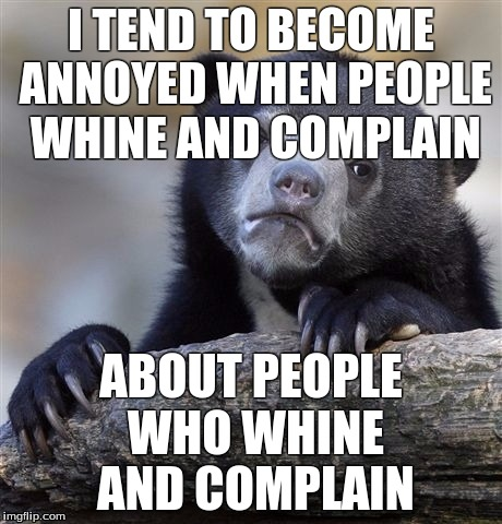 Confession Bear Meme | I TEND TO BECOME ANNOYED WHEN PEOPLE WHINE AND COMPLAIN ABOUT PEOPLE WHO WHINE AND COMPLAIN | image tagged in memes,confession bear | made w/ Imgflip meme maker