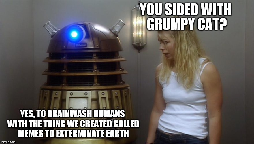 Dalek | YOU SIDED WITH GRUMPY CAT? YES, TO BRAINWASH HUMANS WITH THE THING WE CREATED CALLED MEMES TO EXTERMINATE EARTH | image tagged in dalek | made w/ Imgflip meme maker
