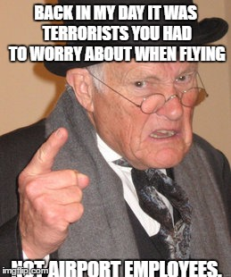 Back In My Day Meme | BACK IN MY DAY IT WAS TERRORISTS YOU HAD TO WORRY ABOUT WHEN FLYING NOT AIRPORT EMPLOYEES. | image tagged in memes,back in my day | made w/ Imgflip meme maker