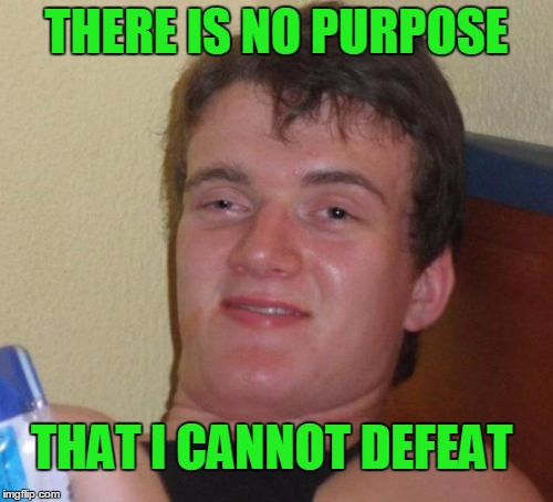 I'm the king of defeated purpose. | THERE IS NO PURPOSE THAT I CANNOT DEFEAT | image tagged in memes,10 guy | made w/ Imgflip meme maker