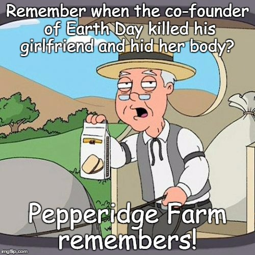 Pepperidge Farm Remembers Meme | Remember when the co-founder of Earth Day killed his girlfriend and hid her body? Pepperidge Farm remembers! | image tagged in memes,pepperidge farm remembers,earth day,happy earth day | made w/ Imgflip meme maker