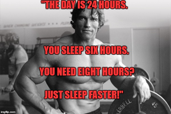 "Sleep Faster | ""THE DAY IS 24 HOURS. YOU SLEEP SIX HOURS. YOU NEED EIGHT HOURS? JUST SLEEP FASTER!"" 