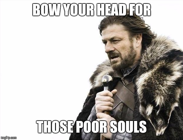 Brace Yourselves X is Coming Meme | BOW YOUR HEAD FOR THOSE POOR SOULS | image tagged in memes,brace yourselves x is coming | made w/ Imgflip meme maker