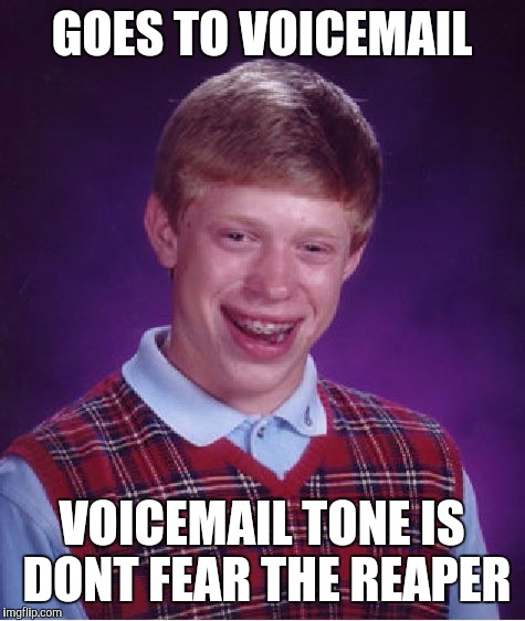 Bad Luck Brian Meme | GOES TO VOICEMAIL VOICEMAIL TONE IS DONT FEAR THE REAPER | image tagged in memes,bad luck brian | made w/ Imgflip meme maker