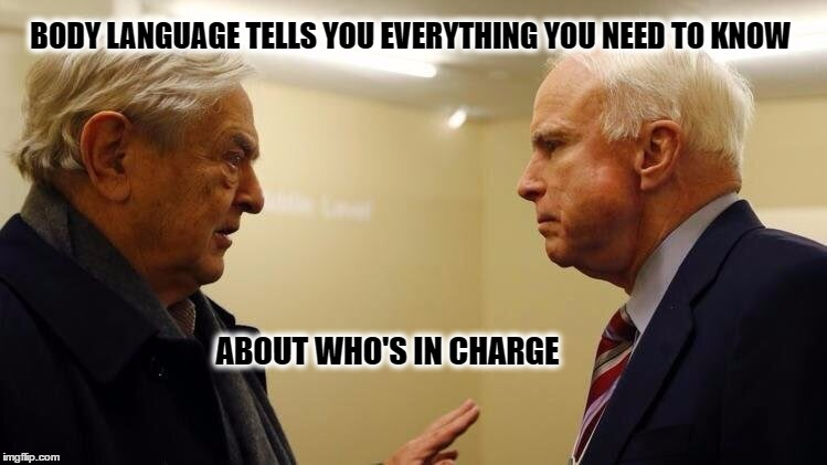 Soros vs McCain | BODY LANGUAGE TELLS YOU EVERYTHING YOU NEED TO KNOW ABOUT WHO'S IN CHARGE | image tagged in memes,meme,mccain soros,soros,mccain,trump | made w/ Imgflip meme maker
