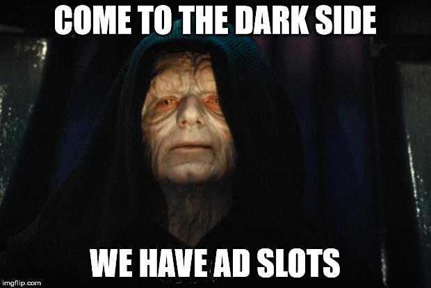 Come to the dark side, we have ad slots