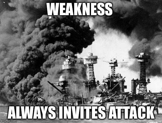 Remember the Fallen |  WEAKNESS; ALWAYS INVITES ATTACK | image tagged in pearl harbor,remember,memorial day,prayer,world peace,weakness disgusts me | made w/ Imgflip meme maker