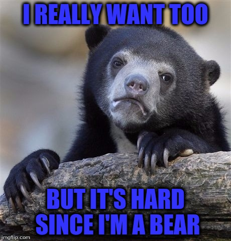 Confession Bear Meme | I REALLY WANT TOO BUT IT'S HARD SINCE I'M A BEAR | image tagged in memes,confession bear | made w/ Imgflip meme maker