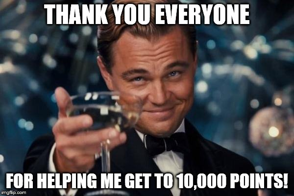 Thanks Imgflip | THANK YOU EVERYONE FOR HELPING ME GET TO 10,000 POINTS! | image tagged in memes,leonardo dicaprio cheers | made w/ Imgflip meme maker