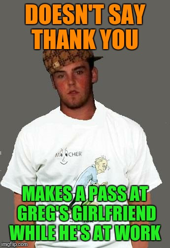 warmer season Scumbag Steve | DOESN'T SAY THANK YOU MAKES A PASS AT GREG'S GIRLFRIEND WHILE HE'S AT WORK | image tagged in warmer season scumbag steve | made w/ Imgflip meme maker