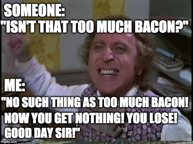 "More bacon for me. | SOMEONE: ""ISN'T THAT TOO MUCH BACON?"" ME: ""NO SUCH THING AS TOO MUCH BACON! NOW YOU GET NOTHING! YOU LOSE! GOOD DAY SIR!"" 