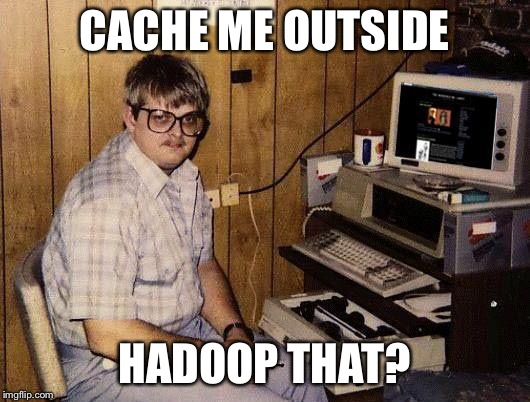 imgflip data lake | CACHE ME OUTSIDE HADOOP THAT? | image tagged in computer nerd,memes,hadoop | made w/ Imgflip meme maker