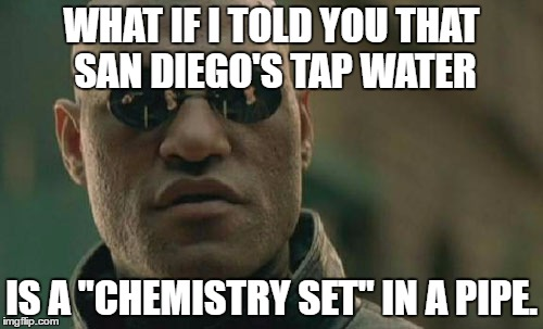 "San Diego Tap Water Is Chemistry Set In A Pipe | WHAT IF I TOLD YOU THAT SAN DIEGO'S TAP WATER IS A ""CHEMISTRY SET"" IN A PIPE. 