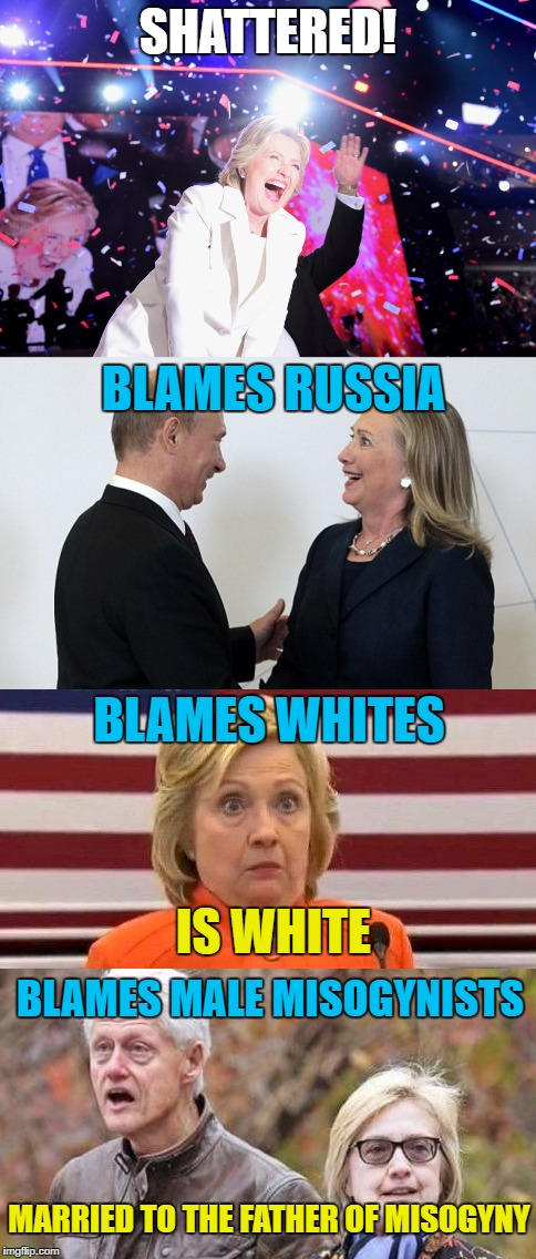 Shattered! |  SHATTERED! BLAMES RUSSIA; BLAMES WHITES; IS WHITE; BLAMES MALE MISOGYNISTS; MARRIED TO THE FATHER OF MISOGYNY | image tagged in memes,stupid liberals,hillary clinton,hillary clinton fail | made w/ Imgflip meme maker
