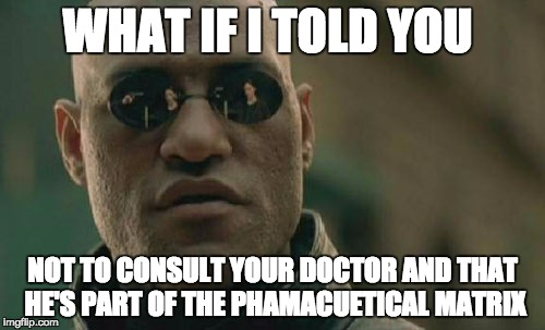 Matrix Morpheus Meme | WHAT IF I TOLD YOU NOT TO CONSULT YOUR DOCTOR AND THAT HE'S PART OF THE PHAMACUETICAL MATRIX | image tagged in memes,matrix morpheus | made w/ Imgflip meme maker