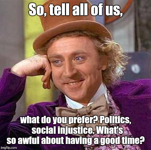 Creepy Condescending Wonka Meme | So, tell all of us, what do you prefer? Politics,  social injustice. What's so awful about having a good time? | image tagged in memes,creepy condescending wonka | made w/ Imgflip meme maker
