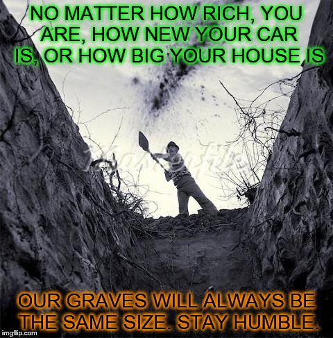 Something to ponder  | NO MATTER HOW RICH, YOU ARE, HOW NEW YOUR CAR IS, OR HOW BIG YOUR HOUSE IS OUR GRAVES WILL ALWAYS BE THE SAME SIZE. STAY HUMBLE. | image tagged in grave digger | made w/ Imgflip meme maker
