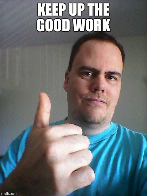 Thumbs up | KEEP UP THE GOOD WORK | image tagged in thumbs up | made w/ Imgflip meme maker