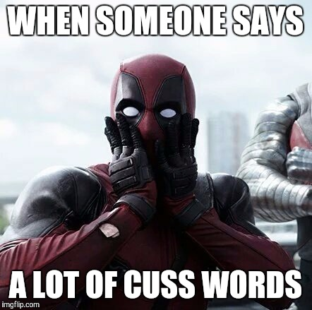 Deadpool Surprised Meme | WHEN SOMEONE SAYS A LOT OF CUSS WORDS | image tagged in memes,deadpool surprised | made w/ Imgflip meme maker