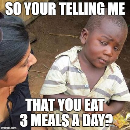 Third World Skeptical Kid Meme | SO YOUR TELLING ME THAT YOU EAT 3 MEALS A DAY? | image tagged in memes,third world skeptical kid | made w/ Imgflip meme maker