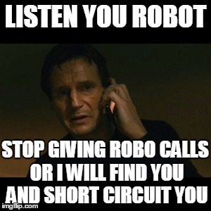 I Hate Robo Calls! | LISTEN YOU ROBOT STOP GIVING ROBO CALLS OR I WILL FIND YOU AND SHORT CIRCUIT YOU | image tagged in memes,liam neeson taken | made w/ Imgflip meme maker
