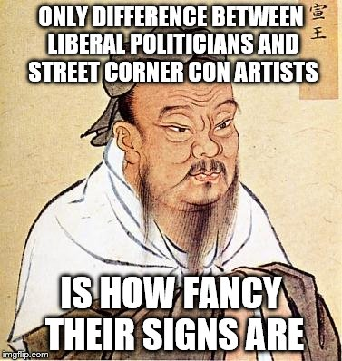 Liberal Politicians...nicer signs | ONLY DIFFERENCE BETWEEN LIBERAL POLITICIANS AND STREET CORNER CON ARTISTS IS HOW FANCY THEIR SIGNS ARE | image tagged in confucious say | made w/ Imgflip meme maker
