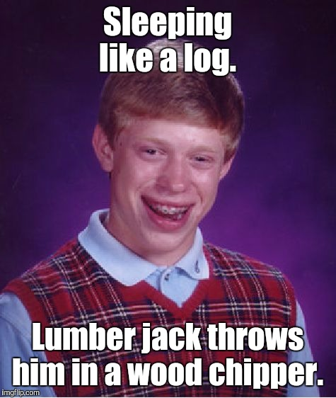 Bad Luck Brian Meme | Sleeping like a log. Lumber jack throws him in a wood chipper. | image tagged in memes,bad luck brian | made w/ Imgflip meme maker