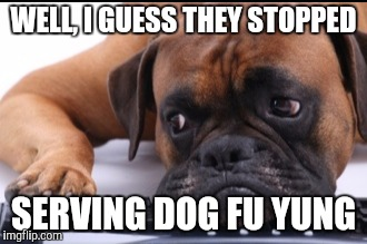 WELL, I GUESS THEY STOPPED SERVING DOG FU YUNG | made w/ Imgflip meme maker