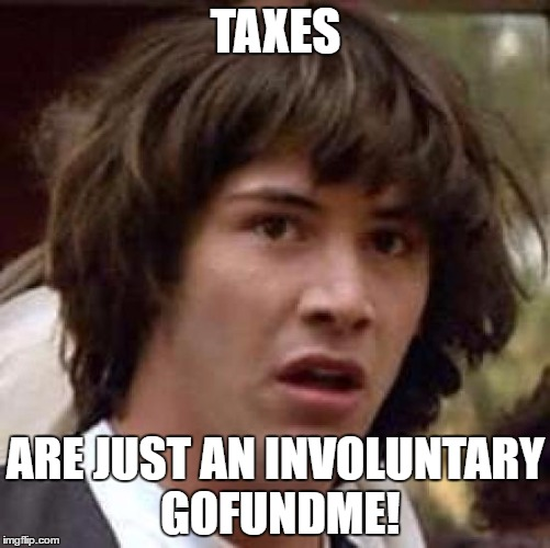 Conspiracy Keanu Meme | TAXES ARE JUST AN INVOLUNTARY GOFUNDME! | image tagged in memes,conspiracy keanu | made w/ Imgflip meme maker
