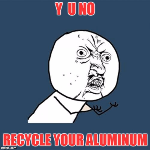 Y U No Meme | Y  U NO RECYCLE YOUR ALUMINUM | image tagged in memes,y u no | made w/ Imgflip meme maker