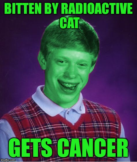 Bad Luck Brian (Radioactive) | BITTEN BY RADIOACTIVE CAT GETS CANCER | image tagged in bad luck brian radioactive | made w/ Imgflip meme maker