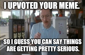 Don't deny it | I UPVOTED YOUR MEME. SO I GUESS YOU CAN SAY THINGS ARE GETTING PRETTY SERIOUS. | image tagged in memes,so i guess you can say things are getting pretty serious | made w/ Imgflip meme maker