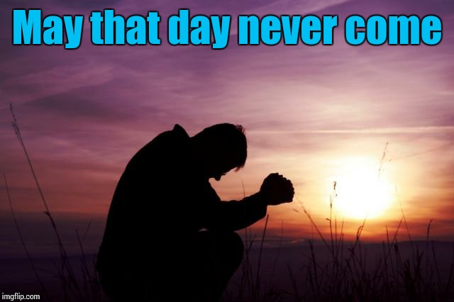 Pray | May that day never come | image tagged in pray | made w/ Imgflip meme maker