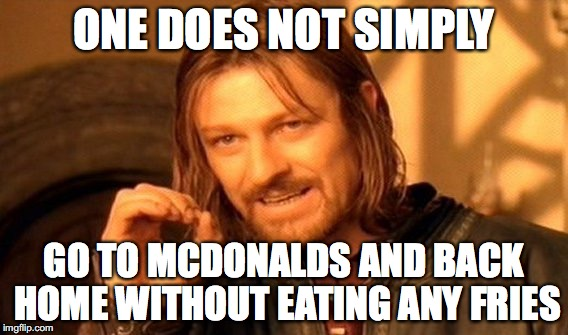 One Does Not Simply Meme | ONE DOES NOT SIMPLY GO TO MCDONALDS AND BACK HOME WITHOUT EATING ANY FRIES | image tagged in memes,one does not simply | made w/ Imgflip meme maker