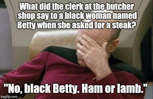"Captain Picard Facepalm Meme | What did the clerk at the butcher shop say to a black woman named Betty when she asked for a steak? ""No, black Betty. Ham or lamb."" 