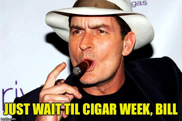 JUST WAIT TIL CIGAR WEEK, BILL | made w/ Imgflip meme maker