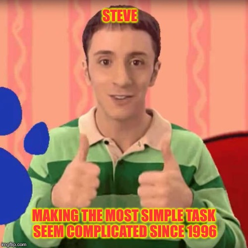 Steve from blues clues makes us all feel a little bit smarter | STEVE MAKING THE MOST SIMPLE TASK SEEM COMPLICATED SINCE 1996 | image tagged in blues clues,steve,childhood | made w/ Imgflip meme maker