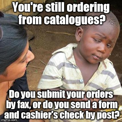 Third World Skeptical Kid Meme | You're still ordering from catalogues? Do you submit your orders by fax, or do you send a form and cashier's check by post? | image tagged in memes,third world skeptical kid | made w/ Imgflip meme maker