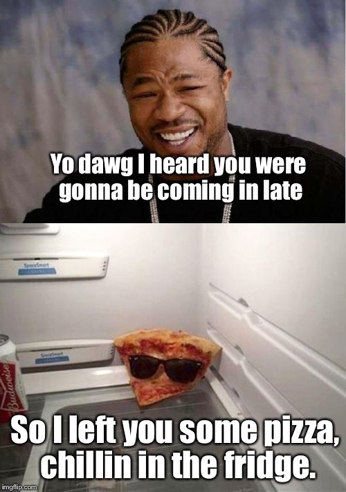 It's Good Guy Greg, All Over Again: | Yo dawg I heard you were gonna be coming in late So I left you some pizza, chillin in the fridge. | image tagged in yo dawg heard you,memes | made w/ Imgflip meme maker