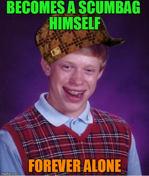 Bad Luck Brian Meme | BECOMES A SCUMBAG HIMSELF FOREVER ALONE | image tagged in memes,bad luck brian,scumbag | made w/ Imgflip meme maker