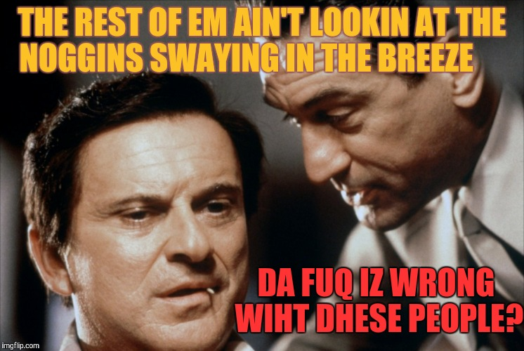 Pesci and De Niro Goodfellas | THE REST OF EM AIN'T LOOKIN AT THE NOGGINS SWAYING IN THE BREEZE DA FUQ IZ WRONG WIHT DHESE PEOPLE? | image tagged in pesci and de niro goodfellas | made w/ Imgflip meme maker