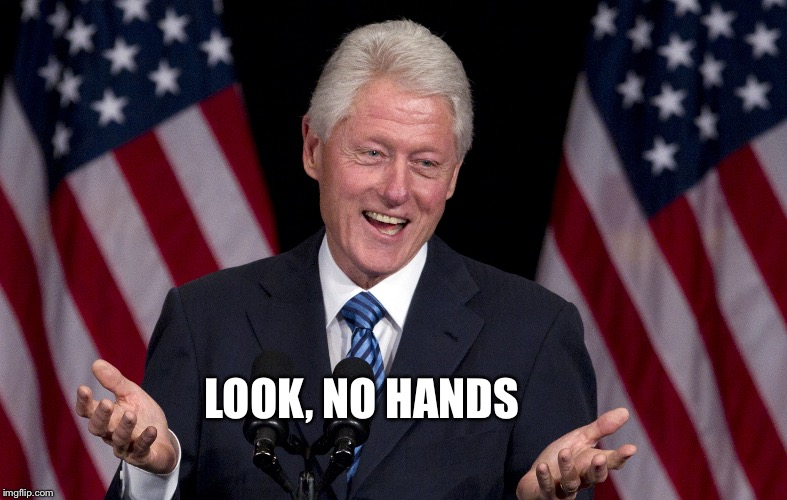 Bill Clinton  | LOOK, NO HANDS | image tagged in bill clinton | made w/ Imgflip meme maker