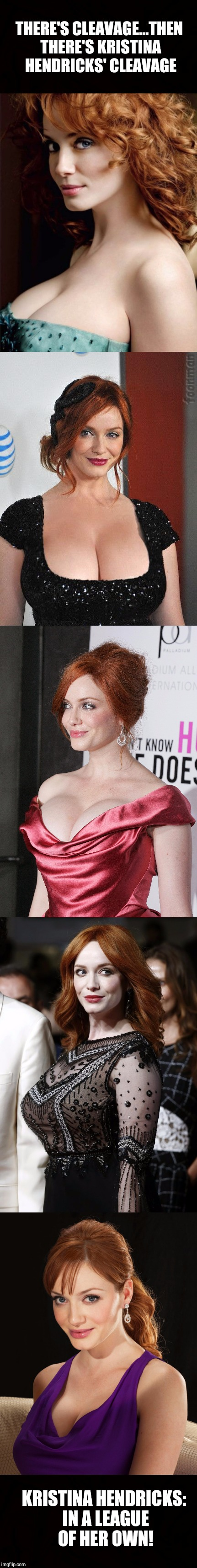 Kristina Hendricks is a goddess!  Love her natural boobs, pale skin, and ginger hair!  | THERE'S CLEAVAGE...THEN THERE'S KRISTINA HENDRICKS' CLEAVAGE KRISTINA HENDRICKS: IN A LEAGUE OF HER OWN! | image tagged in cleavage week,boobs,kristina hendricks,memes,sexy women,cleavage | made w/ Imgflip meme maker