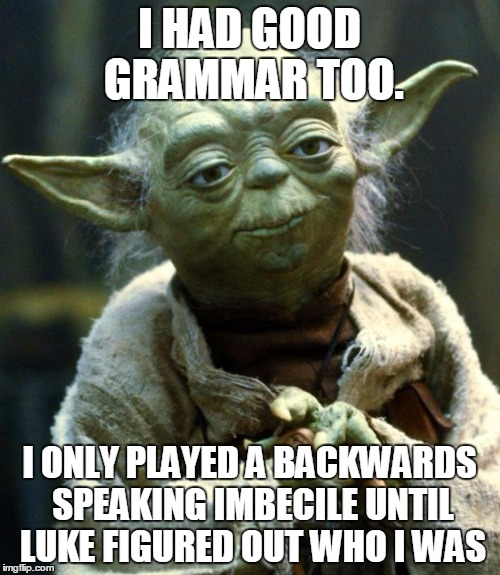 Star Wars Yoda Meme | I HAD GOOD GRAMMAR TOO. I ONLY PLAYED A BACKWARDS SPEAKING IMBECILE UNTIL LUKE FIGURED OUT WHO I WAS | image tagged in memes,star wars yoda | made w/ Imgflip meme maker