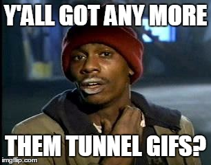 Y'all Got Any More Of That Meme | Y'ALL GOT ANY MORE THEM TUNNEL GIFS? | image tagged in memes,yall got any more of | made w/ Imgflip meme maker