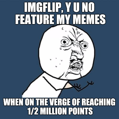 I made it anyway,  | IMGFLIP, Y U NO FEATURE MY MEMES WHEN ON THE VERGE OF REACHING 1/2 MILLION POINTS | image tagged in memes,y u no | made w/ Imgflip meme maker