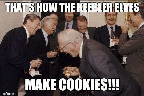 Laughing Men In Suits Meme | THAT'S HOW THE KEEBLER ELVES MAKE COOKIES!!! | image tagged in memes,laughing men in suits | made w/ Imgflip meme maker