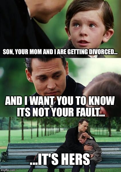 Finding Neverland Meme | SON, YOUR MOM AND I ARE GETTING DIVORCED... AND I WANT YOU TO KNOW ITS NOT YOUR FAULT... ...IT'S HERS | image tagged in memes,finding neverland | made w/ Imgflip meme maker