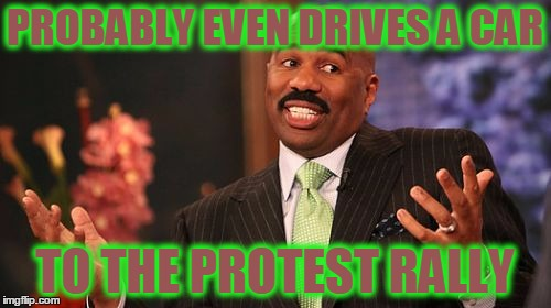 Steve Harvey Meme | PROBABLY EVEN DRIVES A CAR TO THE PROTEST RALLY | image tagged in memes,steve harvey | made w/ Imgflip meme maker